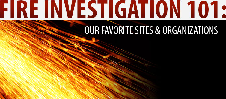 fire_investigation_101_our_favorite_sites_and_organizations